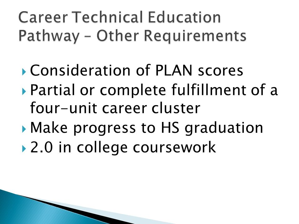 Consideration of PLAN scores Partial or complete fulfillment of a four-unit career cluster Make progress to HS graduation 2.0 in college coursework
