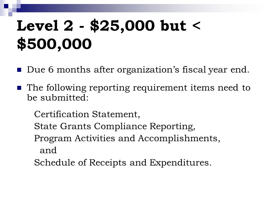 Level 2 - $25,000 but < $500,000 Due 6 months after organizations fiscal year end.