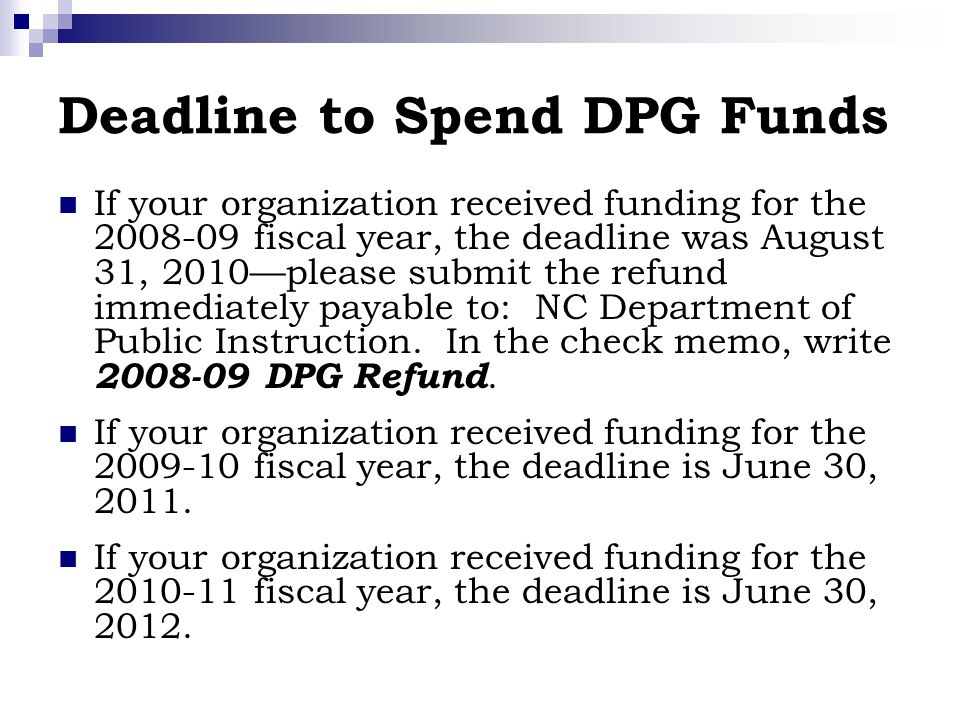 Deadline to Spend DPG Funds If your organization received funding for the 2008-09 fiscal year, the deadline was August 31, 2010please submit the refund immediately payable to: NC Department of Public Instruction.