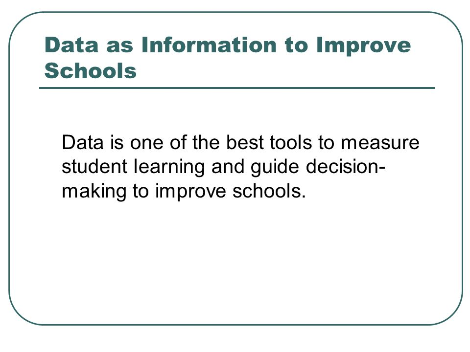 Data as Information to Improve Schools Data is one of the best tools to measure student learning and guide decision- making to improve schools.
