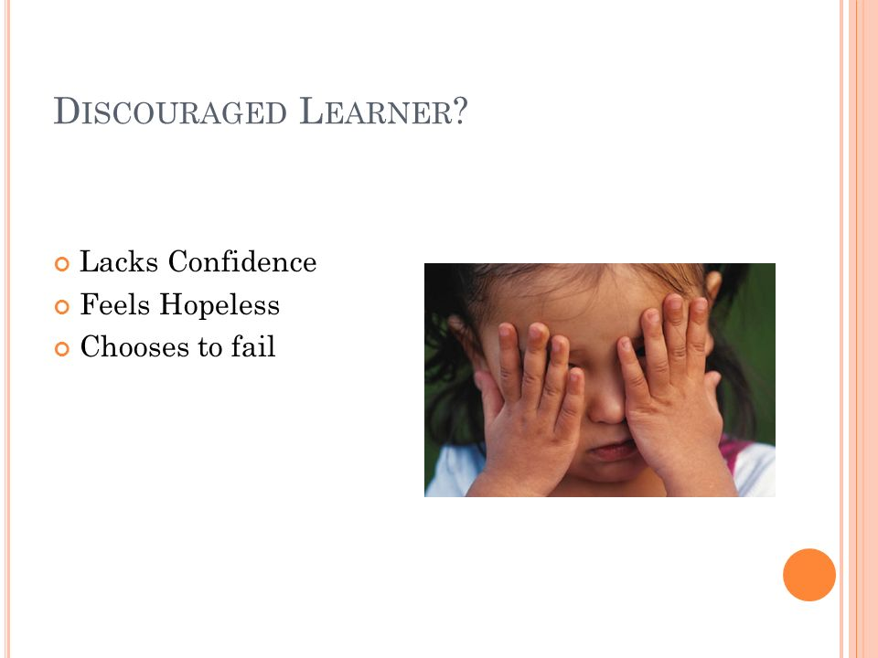 D ISCOURAGED L EARNER Lacks Confidence Feels Hopeless Chooses to fail