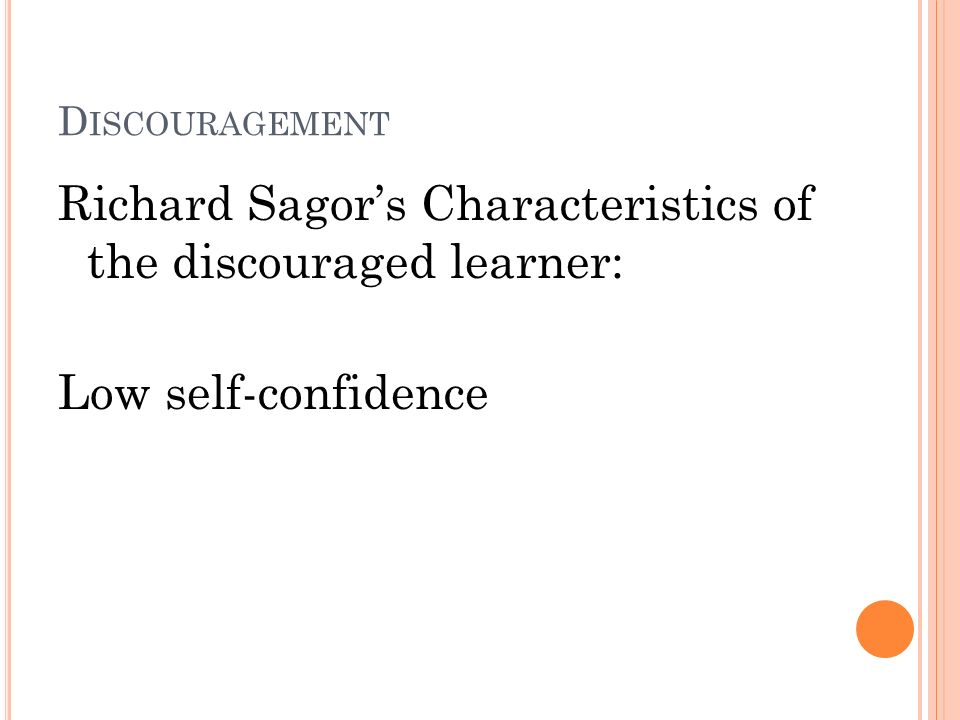 D ISCOURAGEMENT Richard Sagors Characteristics of the discouraged learner: Low self-confidence