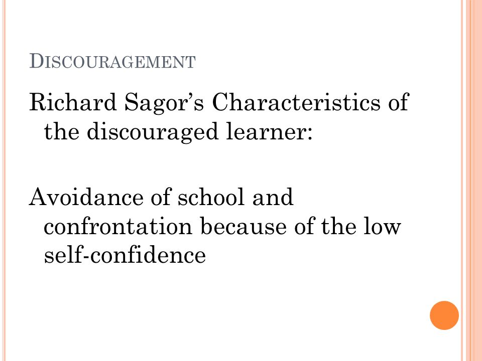 D ISCOURAGEMENT Richard Sagors Characteristics of the discouraged learner: Avoidance of school and confrontation because of the low self-confidence