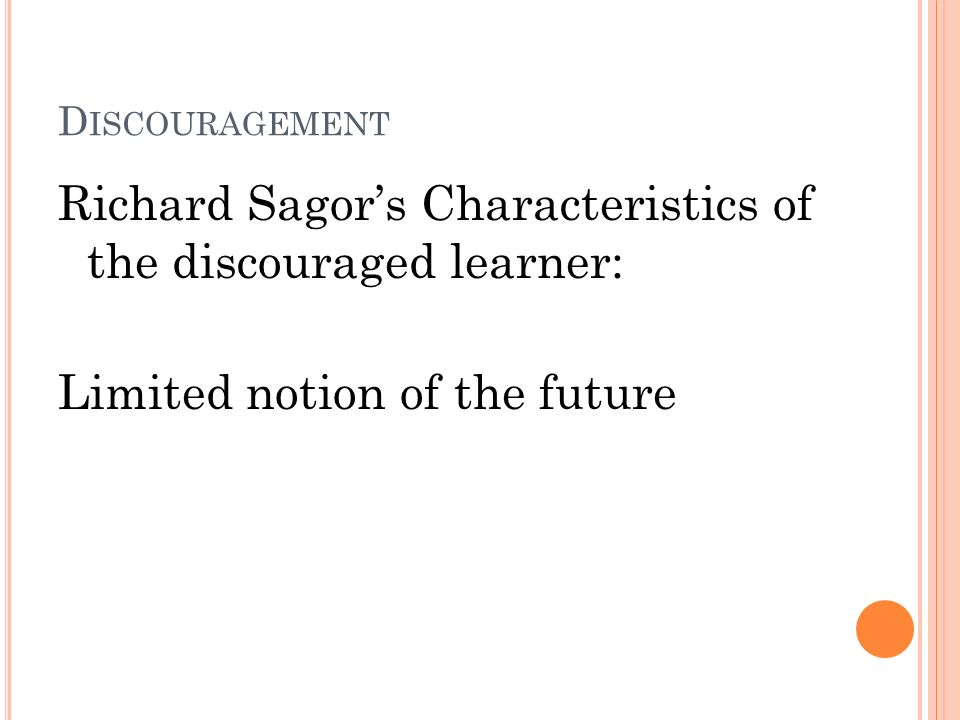 D ISCOURAGEMENT Richard Sagors Characteristics of the discouraged learner: Limited notion of the future