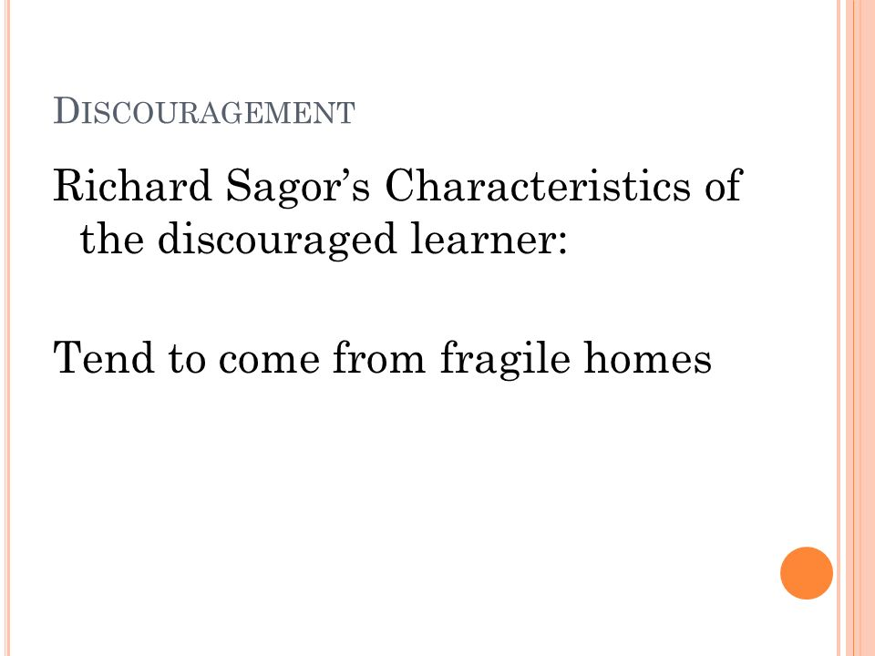 D ISCOURAGEMENT Richard Sagors Characteristics of the discouraged learner: Tend to come from fragile homes