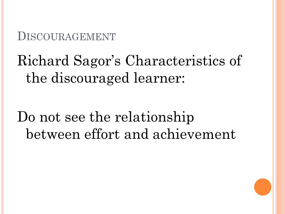 D ISCOURAGEMENT Richard Sagors Characteristics of the discouraged learner: Do not see the relationship between effort and achievement