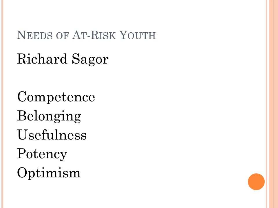 N EEDS OF A T -R ISK Y OUTH Richard Sagor Competence Belonging Usefulness Potency Optimism