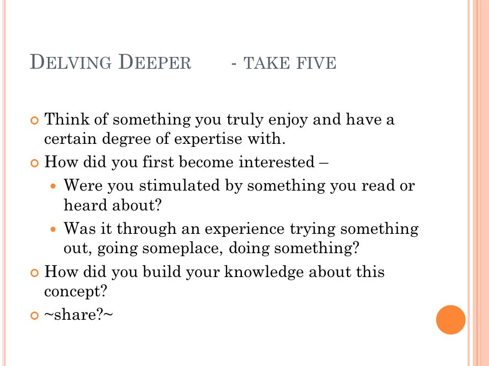 D ELVING D EEPER - TAKE FIVE Think of something you truly enjoy and have a certain degree of expertise with.