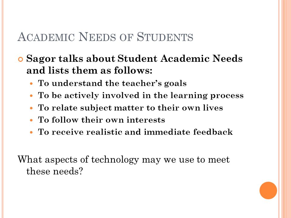 A CADEMIC N EEDS OF S TUDENTS Sagor talks about Student Academic Needs and lists them as follows: To understand the teachers goals To be actively involved in the learning process To relate subject matter to their own lives To follow their own interests To receive realistic and immediate feedback What aspects of technology may we use to meet these needs
