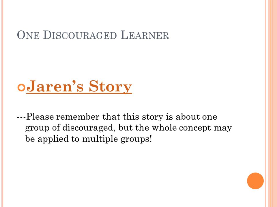 O NE D ISCOURAGED L EARNER Jarens Story ---Please remember that this story is about one group of discouraged, but the whole concept may be applied to multiple groups!