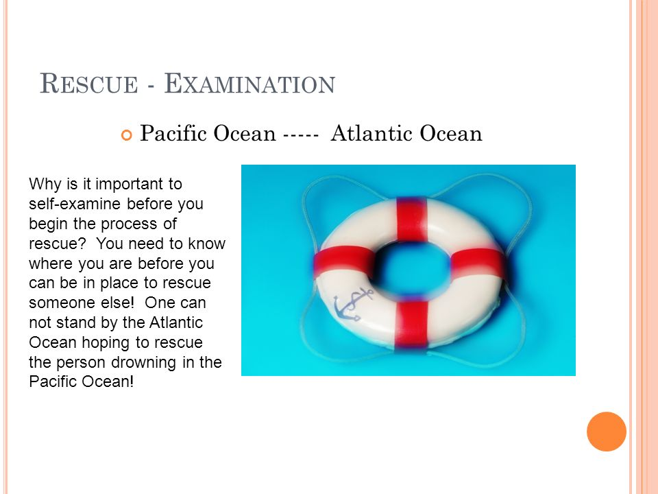 R ESCUE - E XAMINATION Pacific Ocean ----- Atlantic Ocean Why is it important to self-examine before you begin the process of rescue.