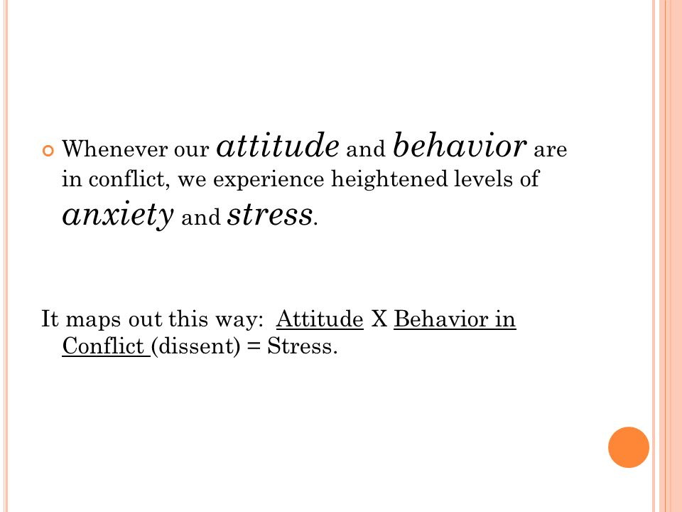 Whenever our attitude and behavior are in conflict, we experience heightened levels of anxiety and stress.