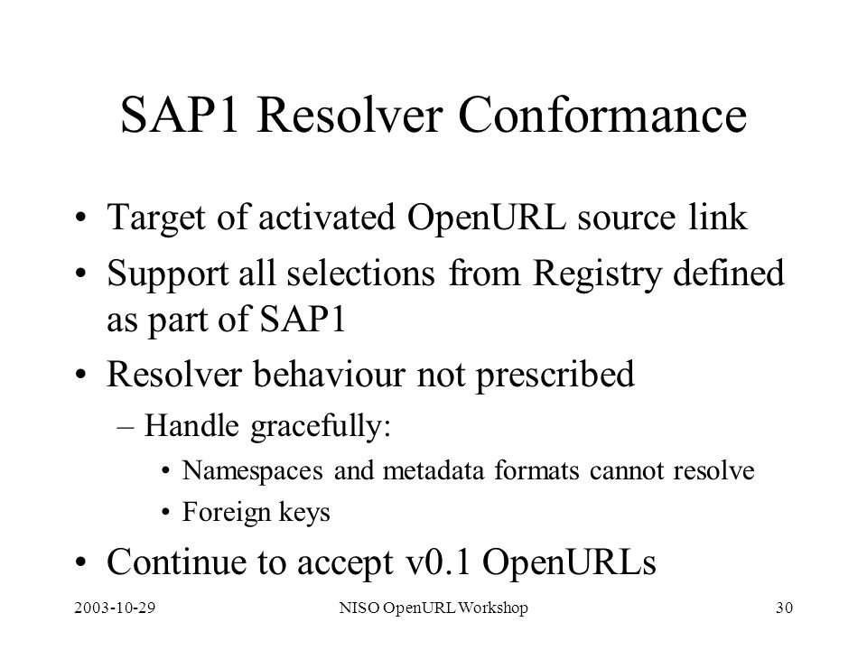 2003-10-29NISO OpenURL Workshop30 SAP1 Resolver Conformance Target of activated OpenURL source link Support all selections from Registry defined as part of SAP1 Resolver behaviour not prescribed –Handle gracefully: Namespaces and metadata formats cannot resolve Foreign keys Continue to accept v0.1 OpenURLs