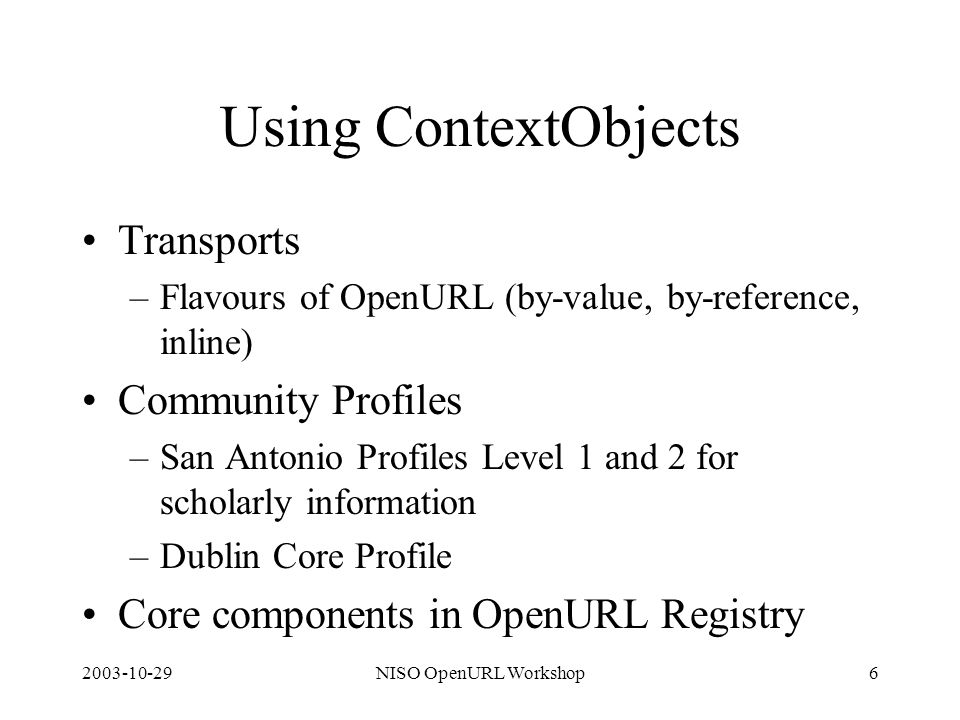 2003-10-29NISO OpenURL Workshop6 Using ContextObjects Transports –Flavours of OpenURL (by-value, by-reference, inline) Community Profiles –San Antonio Profiles Level 1 and 2 for scholarly information –Dublin Core Profile Core components in OpenURL Registry
