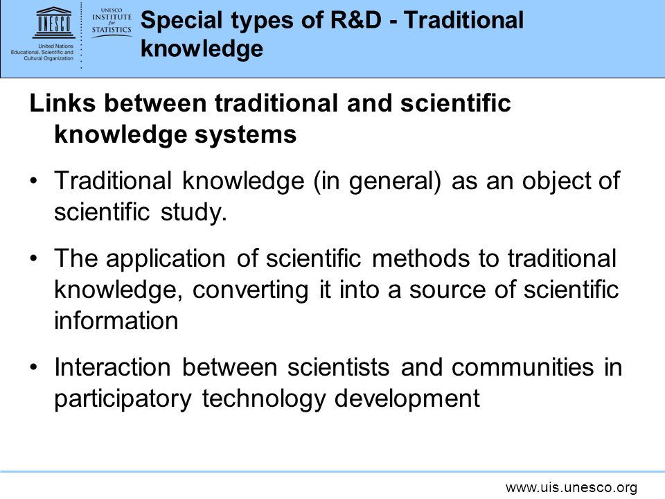 www.uis.unesco.org Special types of R&D - Traditional knowledge Links between traditional and scientific knowledge systems Traditional knowledge (in general) as an object of scientific study.