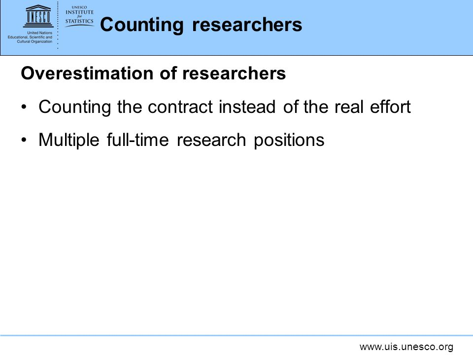 www.uis.unesco.org Counting researchers Overestimation of researchers Counting the contract instead of the real effort Multiple full-time research positions