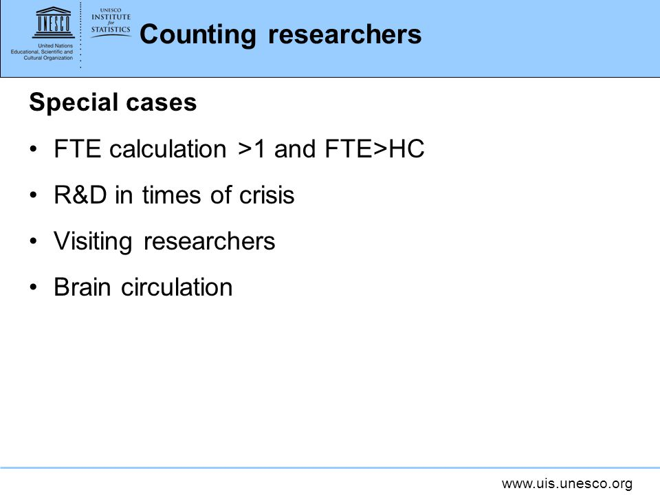 www.uis.unesco.org Counting researchers Special cases FTE calculation >1 and FTE>HC R&D in times of crisis Visiting researchers Brain circulation