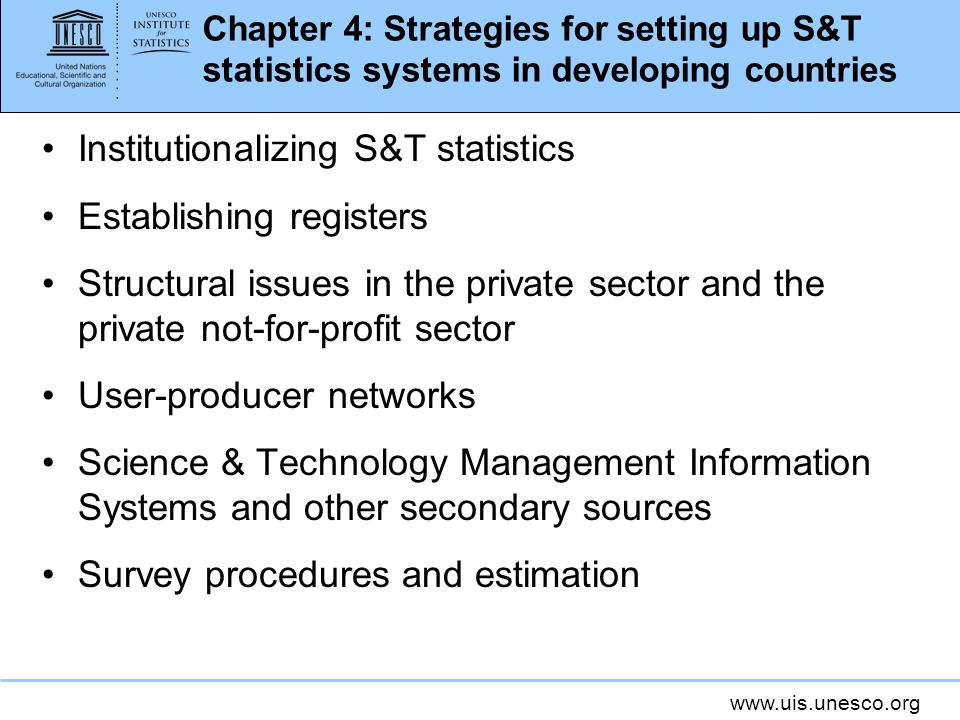www.uis.unesco.org Chapter 4: Strategies for setting up S&T statistics systems in developing countries Institutionalizing S&T statistics Establishing registers Structural issues in the private sector and the private not-for-profit sector User-producer networks Science & Technology Management Information Systems and other secondary sources Survey procedures and estimation
