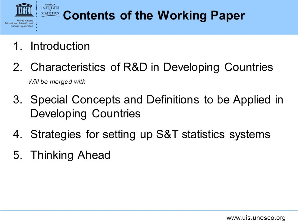 www.uis.unesco.org Contents of the Working Paper 1.Introduction 2.Characteristics of R&D in Developing Countries Will be merged with 3.Special Concepts and Definitions to be Applied in Developing Countries 4.Strategies for setting up S&T statistics systems 5.Thinking Ahead