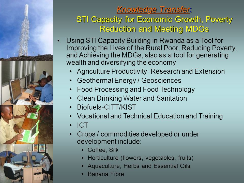 Knowledge Transfer: STI Capacity for Economic Growth, Poverty Reduction and Meeting MDGs Using STI Capacity Building in Rwanda as a Tool for Improving the Lives of the Rural Poor, Reducing Poverty, and Achieving the MDGs, also as a tool for generating wealth and diversifying the economy Agriculture Productivity -Research and Extension Geothermal Energy / Geosciences Food Processing and Food Technology Clean Drinking Water and Sanitation Biofuels-CITT/KIST Vocational and Technical Education and Training ICT Crops / commodities developed or under development include: Coffee, Silk Horticulture (flowers, vegetables, fruits) Aquaculture, Herbs and Essential Oils Banana Fibre
