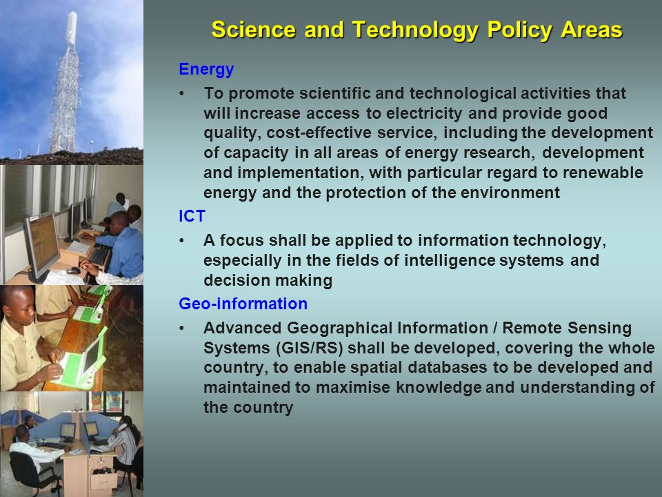 Science and Technology Policy Areas Energy To promote scientific and technological activities that will increase access to electricity and provide good quality, cost-effective service, including the development of capacity in all areas of energy research, development and implementation, with particular regard to renewable energy and the protection of the environment ICT A focus shall be applied to information technology, especially in the fields of intelligence systems and decision making Geo-information Advanced Geographical Information / Remote Sensing Systems (GIS/RS) shall be developed, covering the whole country, to enable spatial databases to be developed and maintained to maximise knowledge and understanding of the country