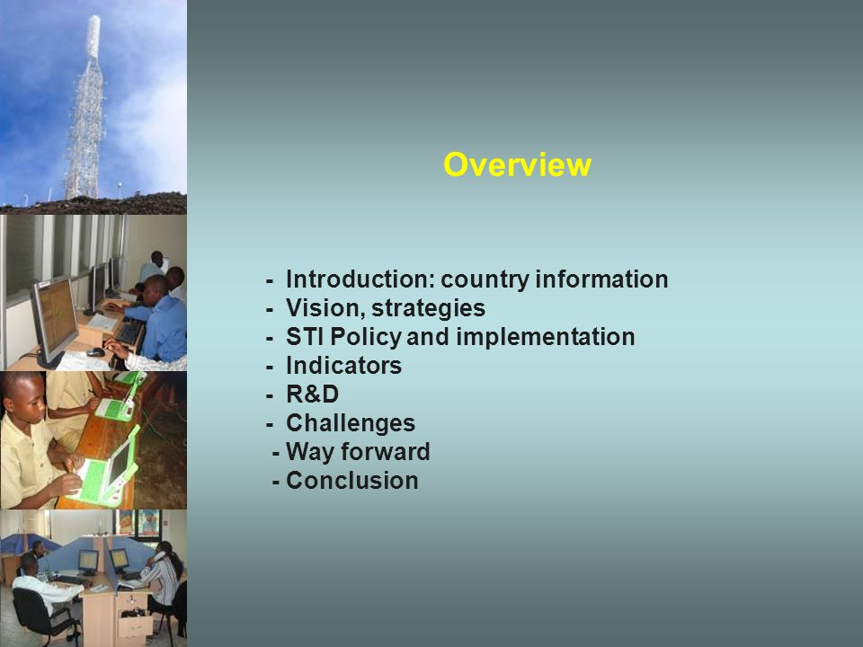 Overview - Introduction: country information - Vision, strategies - STI Policy and implementation - Indicators - R&D - Challenges - Way forward - Conclusion