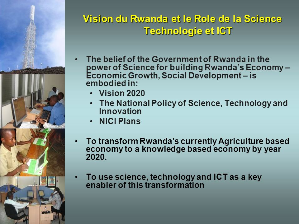 Vision du Rwanda et le Role de la Science Technologie et ICT The belief of the Government of Rwanda in the power of Science for building Rwandas Economy – Economic Growth, Social Development – is embodied in: Vision 2020 The National Policy of Science, Technology and Innovation NICI Plans To transform Rwandas currently Agriculture based economy to a knowledge based economy by year 2020.