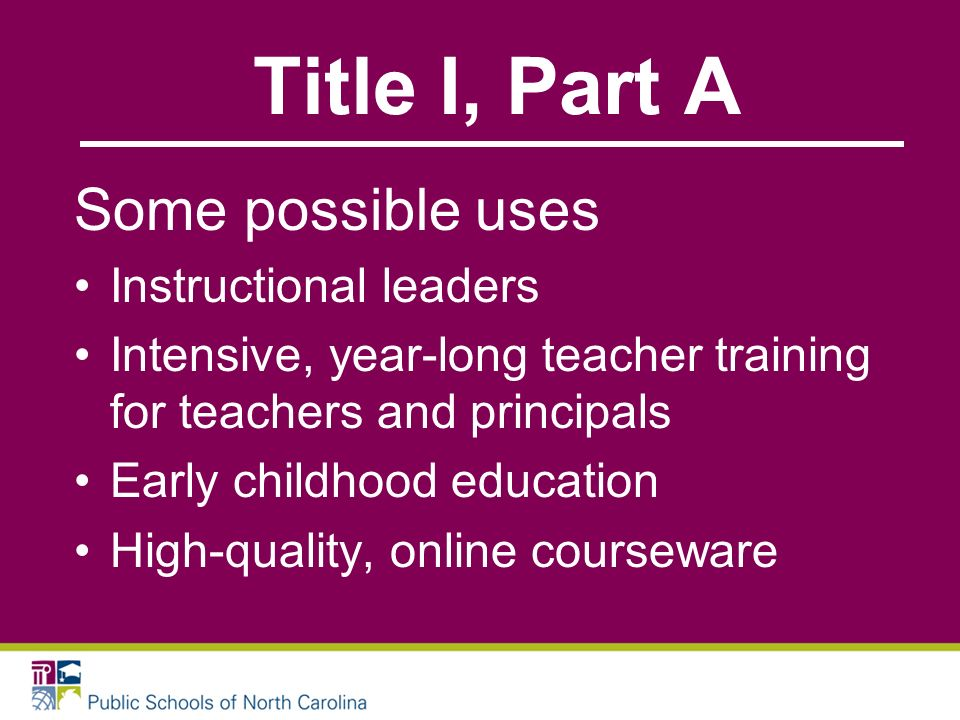Title I, Part A Some possible uses Instructional leaders Intensive, year-long teacher training for teachers and principals Early childhood education High-quality, online courseware