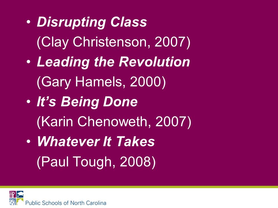 Disrupting Class (Clay Christenson, 2007) Leading the Revolution (Gary Hamels, 2000) Its Being Done (Karin Chenoweth, 2007) Whatever It Takes (Paul Tough, 2008)