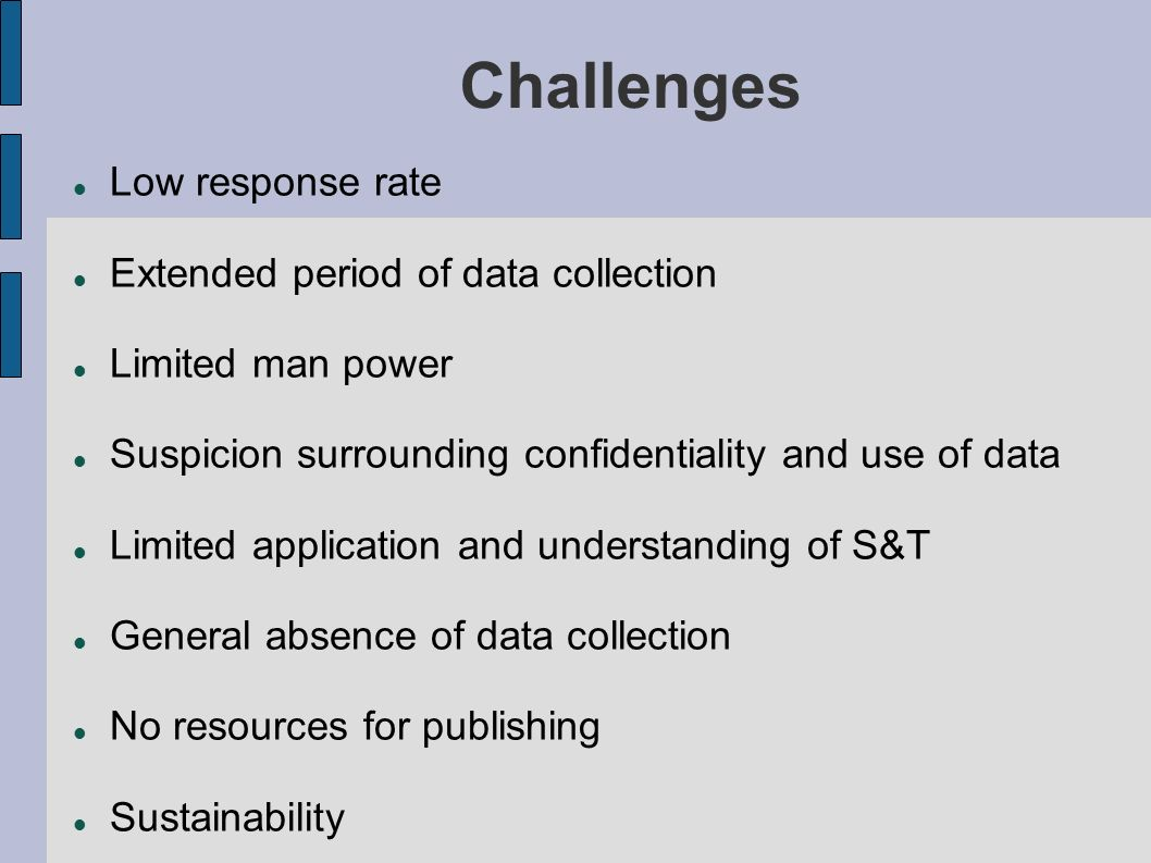 Challenges Low response rate Extended period of data collection Limited man power Suspicion surrounding confidentiality and use of data Limited application and understanding of S&T General absence of data collection No resources for publishing Sustainability