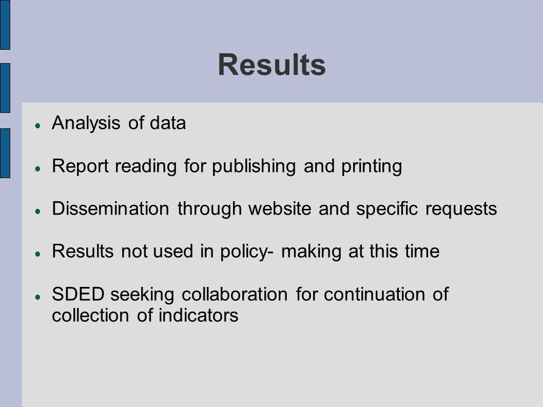 Results Analysis of data Report reading for publishing and printing Dissemination through website and specific requests Results not used in policy- making at this time SDED seeking collaboration for continuation of collection of indicators