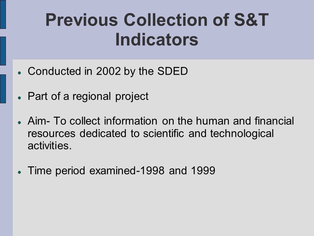 Previous Collection of S&T Indicators Conducted in 2002 by the SDED Part of a regional project Aim- To collect information on the human and financial resources dedicated to scientific and technological activities.