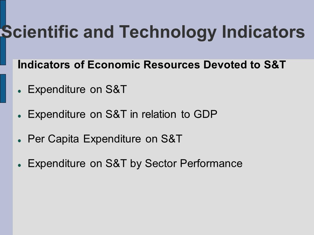 Scientific and Technology Indicators I ndicators of Economic Resources Devoted to S&T Expenditure on S&T Expenditure on S&T in relation to GDP Per Capita Expenditure on S&T Expenditure on S&T by Sector Performance
