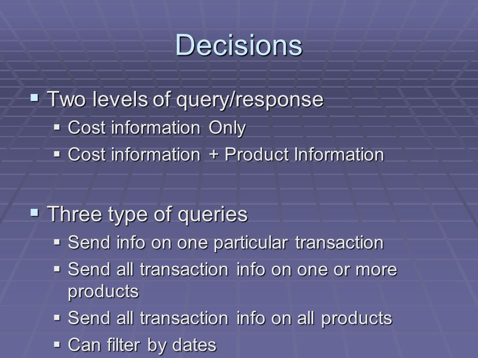 Decisions Two levels of query/response Two levels of query/response Cost information Only Cost information Only Cost information + Product Information Cost information + Product Information Three type of queries Three type of queries Send info on one particular transaction Send info on one particular transaction Send all transaction info on one or more products Send all transaction info on one or more products Send all transaction info on all products Send all transaction info on all products Can filter by dates Can filter by dates