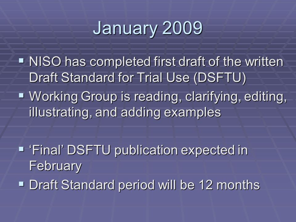 January 2009 NISO has completed first draft of the written Draft Standard for Trial Use (DSFTU) NISO has completed first draft of the written Draft Standard for Trial Use (DSFTU) Working Group is reading, clarifying, editing, illustrating, and adding examples Working Group is reading, clarifying, editing, illustrating, and adding examples Final DSFTU publication expected in February Final DSFTU publication expected in February Draft Standard period will be 12 months Draft Standard period will be 12 months