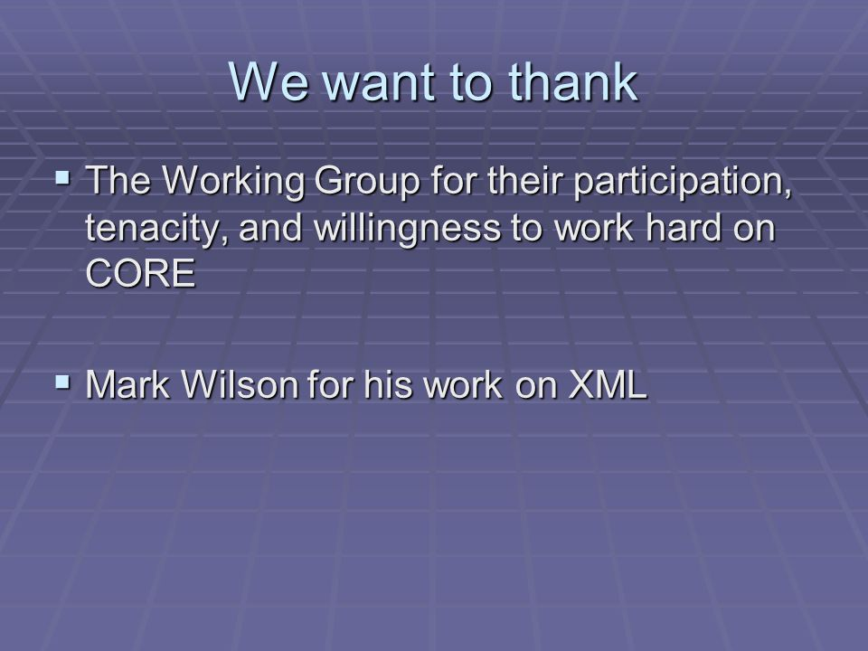 We want to thank The Working Group for their participation, tenacity, and willingness to work hard on CORE The Working Group for their participation, tenacity, and willingness to work hard on CORE Mark Wilson for his work on XML Mark Wilson for his work on XML