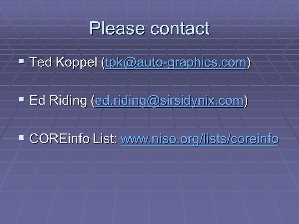 Please contact Ted Koppel (tpk@auto-graphics.com) Ted Koppel (tpk@auto-graphics.com)tpk@auto-graphics.com Ed Riding (ed.riding@sirsidynix.com) Ed Riding (ed.riding@sirsidynix.com)ed.riding@sirsidynix.com COREinfo List: www.niso.org/lists/coreinfo COREinfo List: www.niso.org/lists/coreinfowww.niso.org/lists/coreinfo