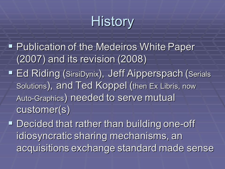 History Publication of the Medeiros White Paper (2007) and its revision (2008) Publication of the Medeiros White Paper (2007) and its revision (2008) Ed Riding ( SirsiDynix ), Jeff Aipperspach ( Serials Solutions ), and Ted Koppel ( then Ex Libris, now Auto-Graphics ) needed to serve mutual customer(s) Ed Riding ( SirsiDynix ), Jeff Aipperspach ( Serials Solutions ), and Ted Koppel ( then Ex Libris, now Auto-Graphics ) needed to serve mutual customer(s) Decided that rather than building one-off idiosyncratic sharing mechanisms, an acquisitions exchange standard made sense Decided that rather than building one-off idiosyncratic sharing mechanisms, an acquisitions exchange standard made sense