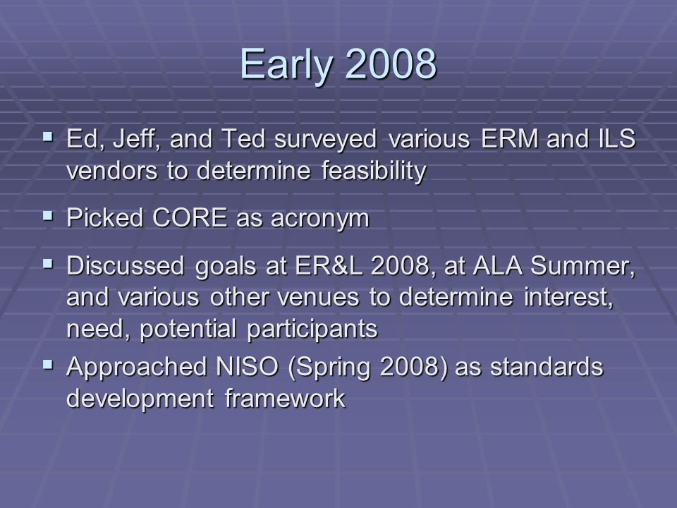 Early 2008 Ed, Jeff, and Ted surveyed various ERM and ILS vendors to determine feasibility Ed, Jeff, and Ted surveyed various ERM and ILS vendors to determine feasibility Picked CORE as acronym Picked CORE as acronym Discussed goals at ER&L 2008, at ALA Summer, and various other venues to determine interest, need, potential participants Discussed goals at ER&L 2008, at ALA Summer, and various other venues to determine interest, need, potential participants Approached NISO (Spring 2008) as standards development framework Approached NISO (Spring 2008) as standards development framework