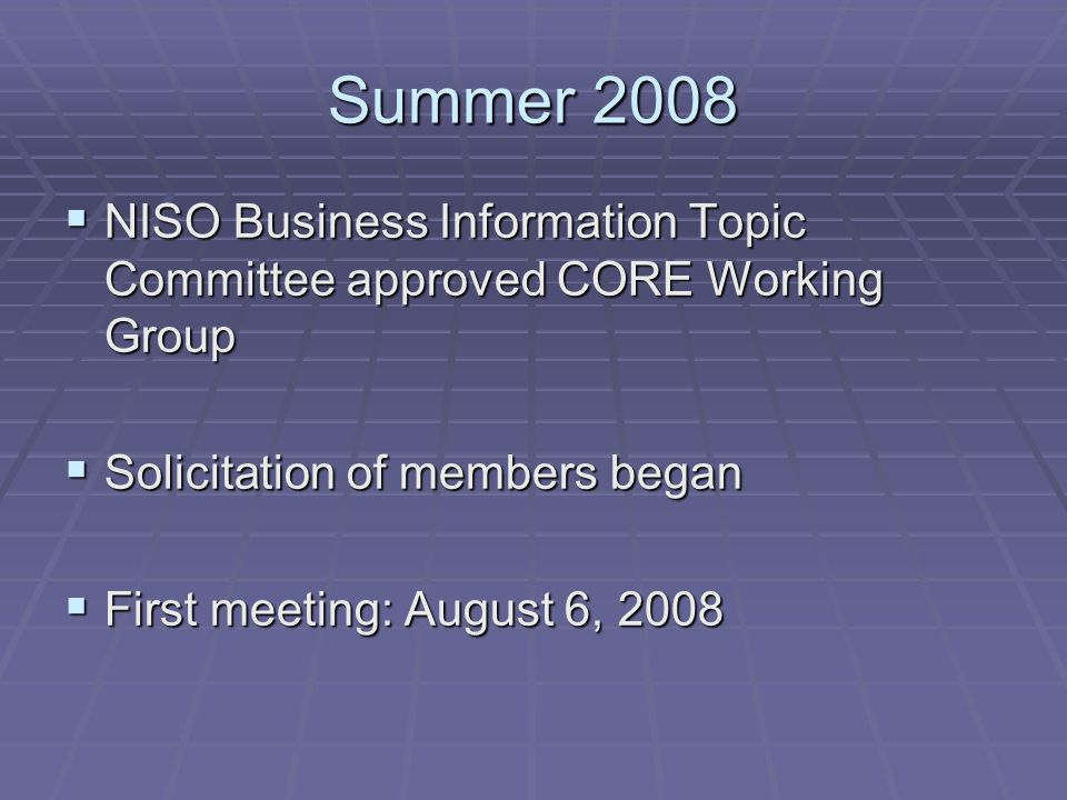 Summer 2008 NISO Business Information Topic Committee approved CORE Working Group NISO Business Information Topic Committee approved CORE Working Group Solicitation of members began Solicitation of members began First meeting: August 6, 2008 First meeting: August 6, 2008