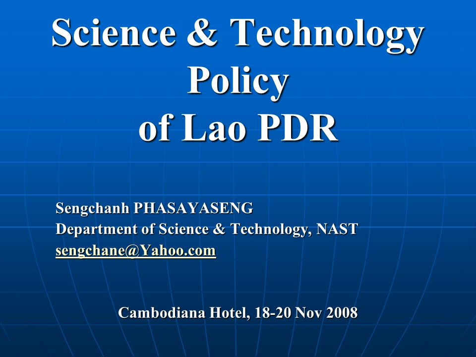 Science & Technology Policy of Lao PDR Sengchanh PHASAYASENG Department of Science & Technology, NAST sengchane@Yahoo.com Cambodiana Hotel, 18-20 Nov 2008