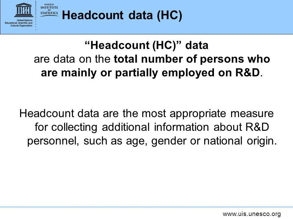 www.uis.unesco.org Headcount data (HC) Headcount (HC) data are data on the total number of persons who are mainly or partially employed on R&D.