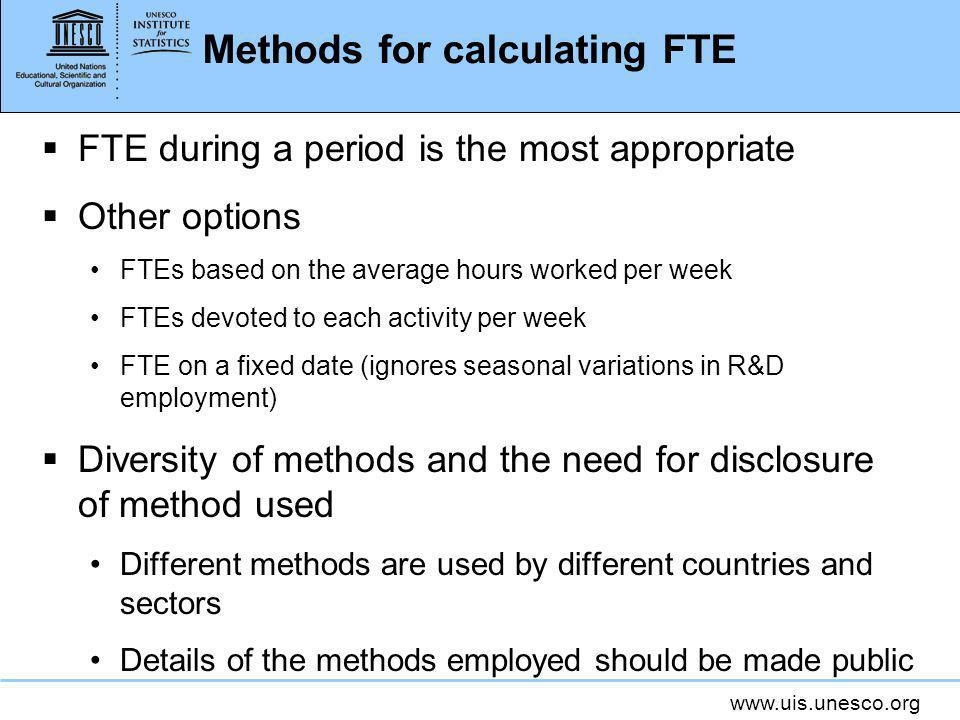 www.uis.unesco.org Methods for calculating FTE FTE during a period is the most appropriate Other options FTEs based on the average hours worked per week FTEs devoted to each activity per week FTE on a fixed date (ignores seasonal variations in R&D employment) Diversity of methods and the need for disclosure of method used Different methods are used by different countries and sectors Details of the methods employed should be made public