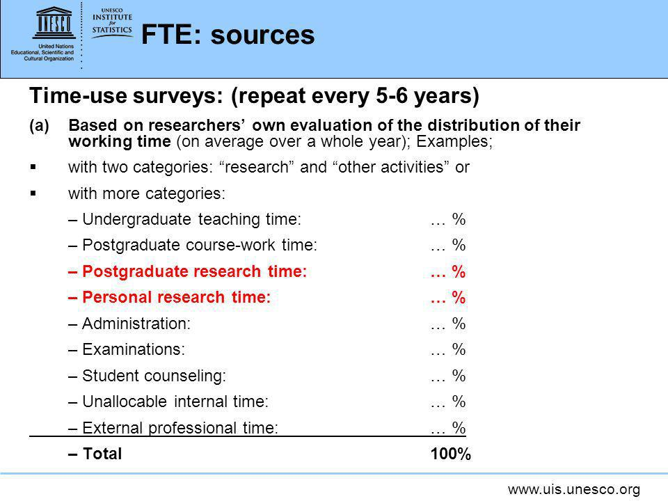 www.uis.unesco.org FTE: sources Time-use surveys: (repeat every 5-6 years) (a)Based on researchers own evaluation of the distribution of their working time (on average over a whole year); Examples; with two categories: research and other activities or with more categories: – Undergraduate teaching time:… % – Postgraduate course-work time:… % – Postgraduate research time: … % – Personal research time: … % – Administration: … % – Examinations: … % – Student counseling: … % – Unallocable internal time: … % – External professional time: … % – Total 100%