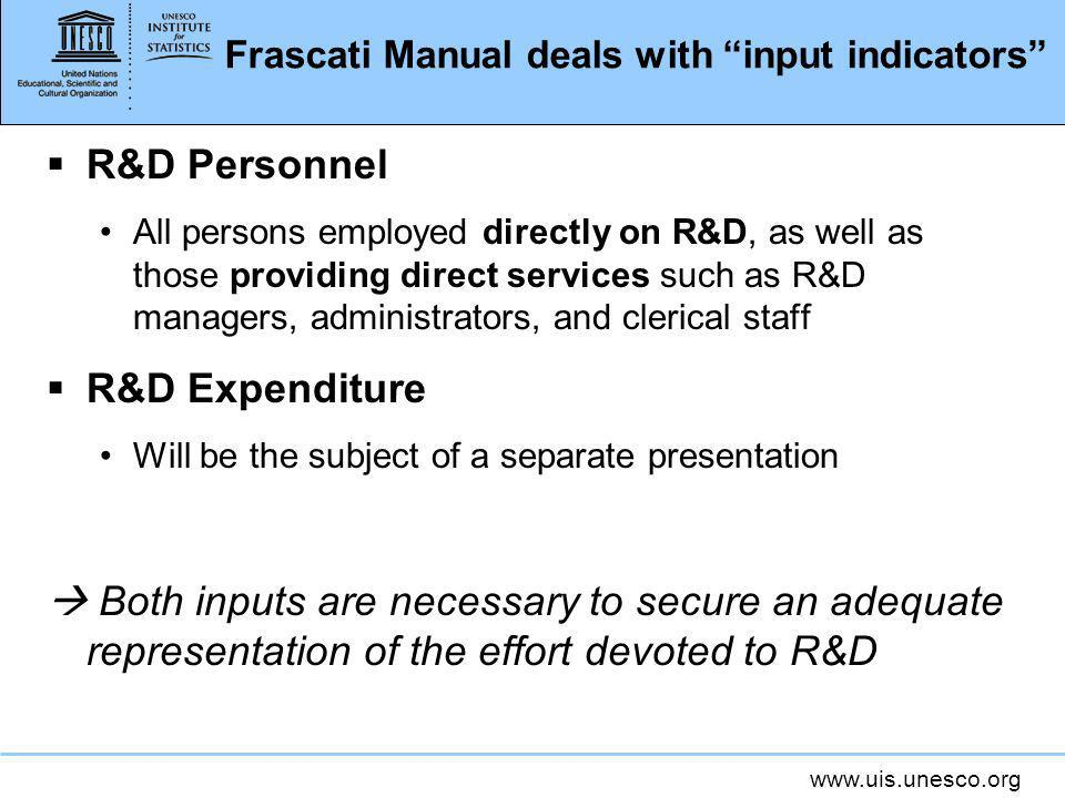 www.uis.unesco.org Frascati Manual deals with input indicators R&D Personnel All persons employed directly on R&D, as well as those providing direct services such as R&D managers, administrators, and clerical staff R&D Expenditure Will be the subject of a separate presentation Both inputs are necessary to secure an adequate representation of the effort devoted to R&D