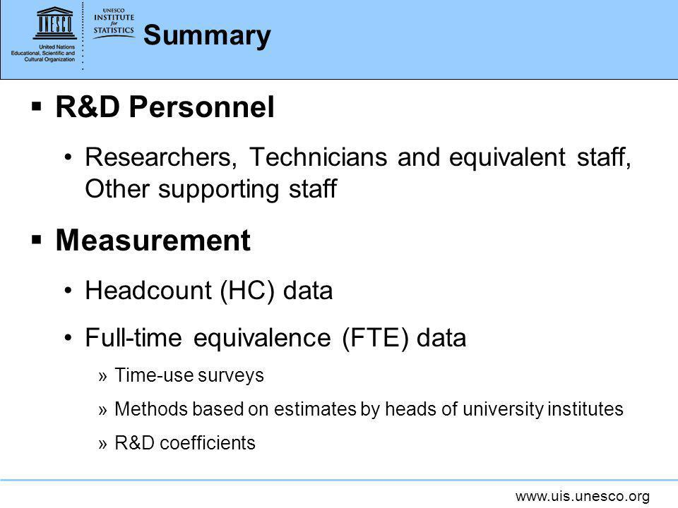www.uis.unesco.org Summary R&D Personnel Researchers, Technicians and equivalent staff, Other supporting staff Measurement Headcount (HC) data Full-time equivalence (FTE) data »Time-use surveys »Methods based on estimates by heads of university institutes »R&D coefficients
