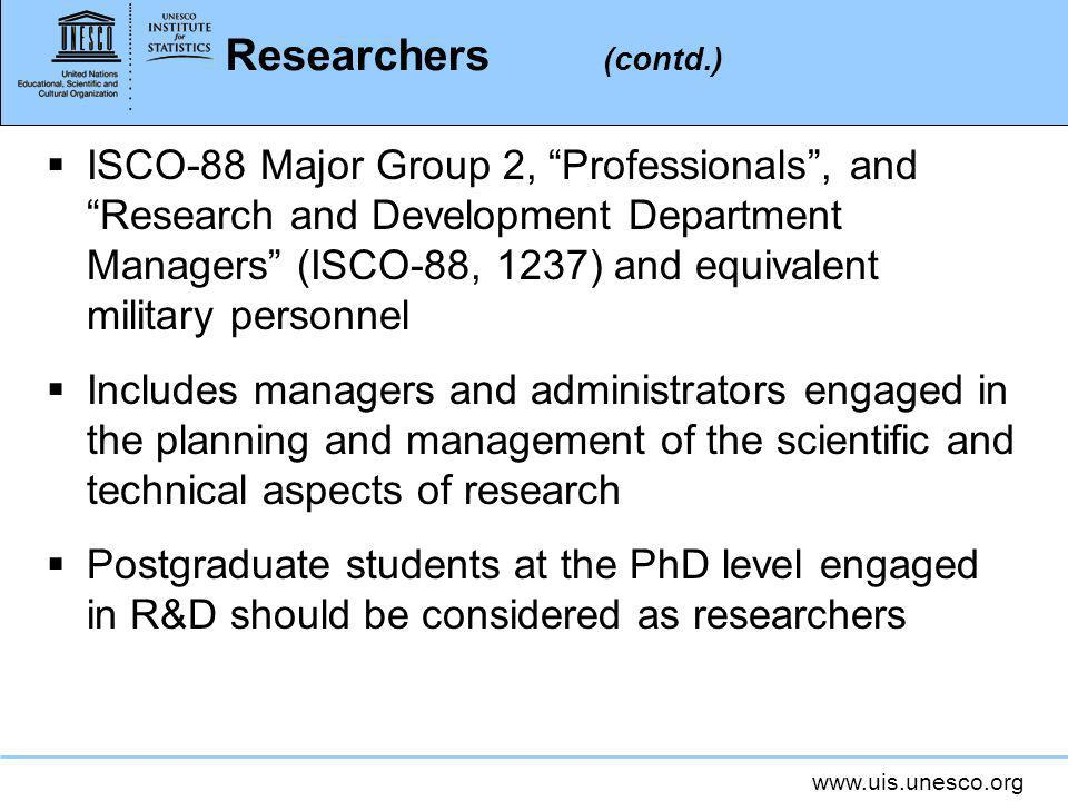 www.uis.unesco.org Researchers (contd.) ISCO-88 Major Group 2, Professionals, and Research and Development Department Managers (ISCO-88, 1237) and equivalent military personnel Includes managers and administrators engaged in the planning and management of the scientific and technical aspects of research Postgraduate students at the PhD level engaged in R&D should be considered as researchers