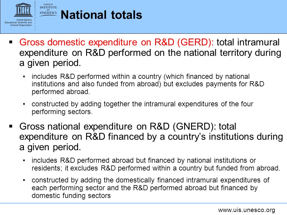 www.uis.unesco.org National totals Gross domestic expenditure on R&D (GERD): total intramural expenditure on R&D performed on the national territory during a given period.