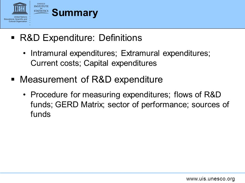 www.uis.unesco.org Summary R&D Expenditure: Definitions Intramural expenditures; Extramural expenditures; Current costs; Capital expenditures Measurement of R&D expenditure Procedure for measuring expenditures; flows of R&D funds; GERD Matrix; sector of performance; sources of funds