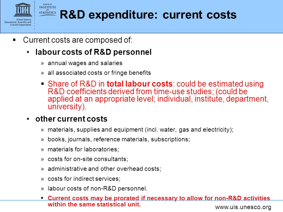www.uis.unesco.org R&D expenditure: current costs Current costs are composed of: labour costs of R&D personnel »annual wages and salaries »all associated costs or fringe benefits Share of R&D in total labour costs: could be estimated using R&D coefficients derived from time-use studies; (could be applied at an appropriate level; individual, institute, department, university).